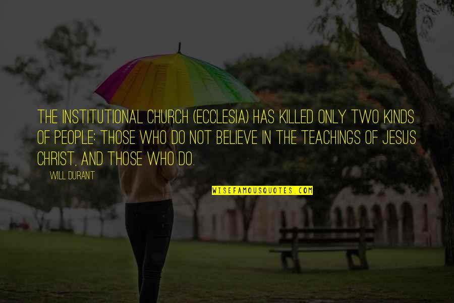 Church Of Christ Quotes By Will Durant: The Institutional Church (ecclesia) has killed only two