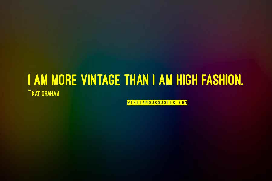 Churchbitch Quotes By Kat Graham: I am more vintage than I am high