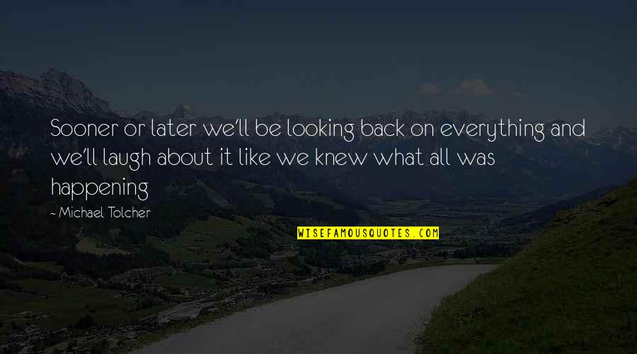 Churchbitch Quotes By Michael Tolcher: Sooner or later we'll be looking back on