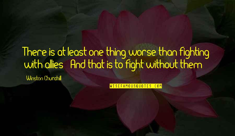 Churchill Allies Quotes By Winston Churchill: There is at least one thing worse than