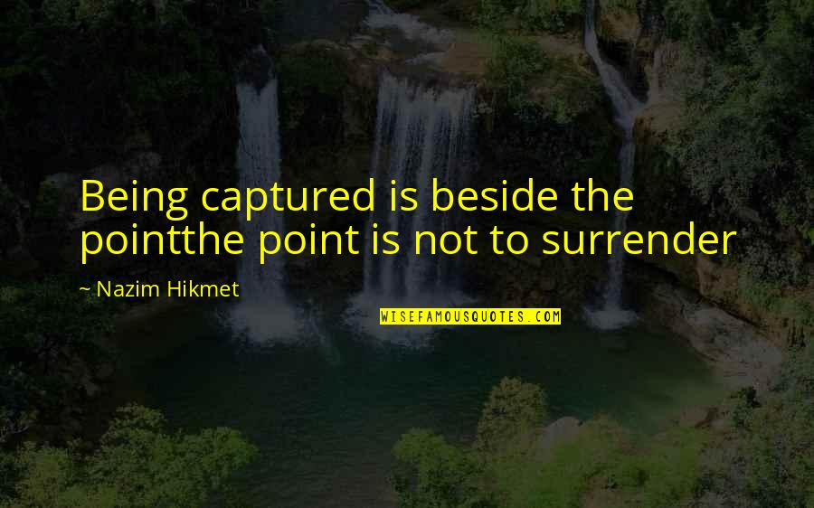 Churl Quotes By Nazim Hikmet: Being captured is beside the pointthe point is