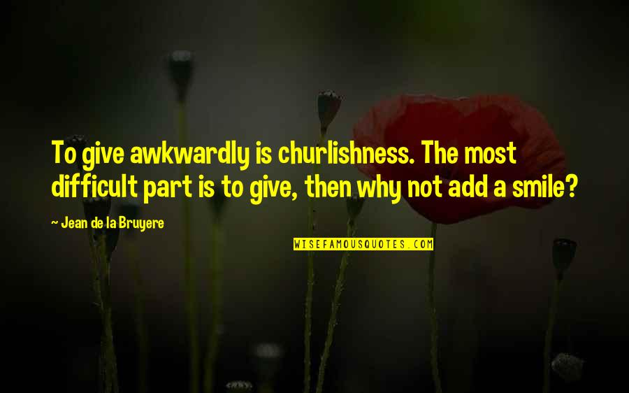 Churlishness Quotes By Jean De La Bruyere: To give awkwardly is churlishness. The most difficult