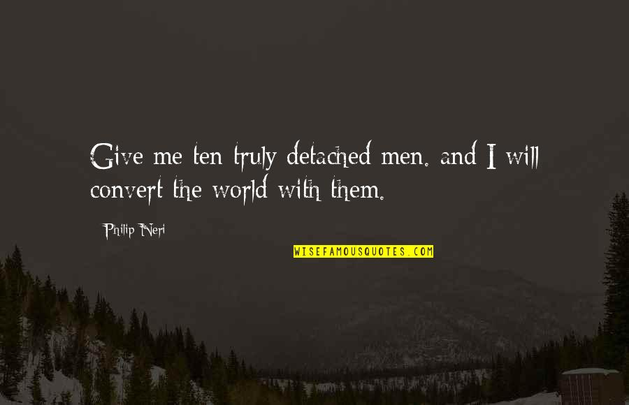 Churlishness Quotes By Philip Neri: Give me ten truly detached men. and I
