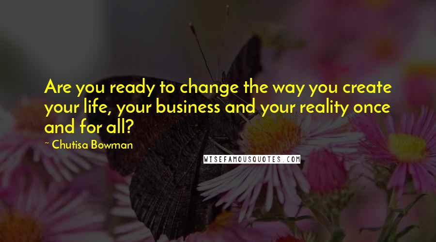 Chutisa Bowman quotes: Are you ready to change the way you create your life, your business and your reality once and for all?