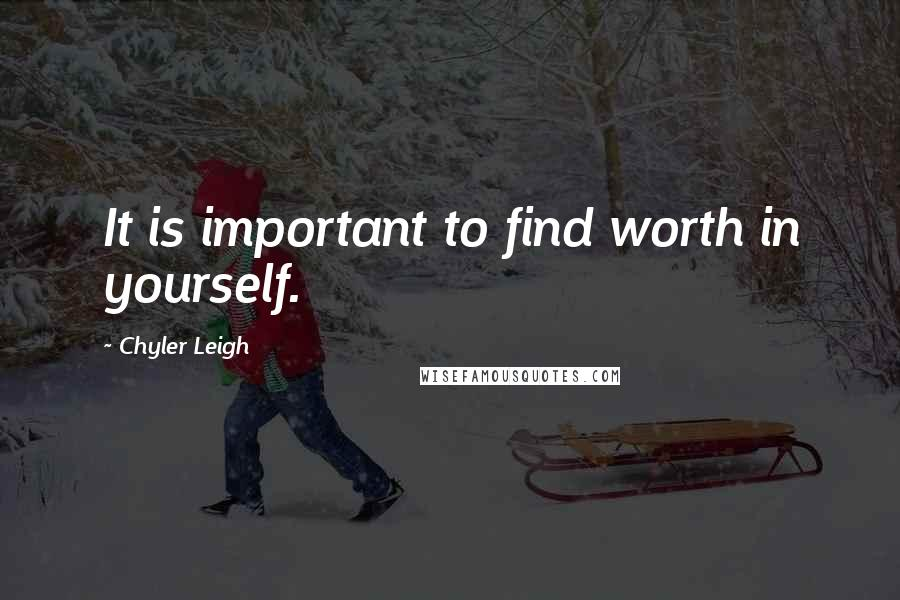 Chyler Leigh quotes: It is important to find worth in yourself.
