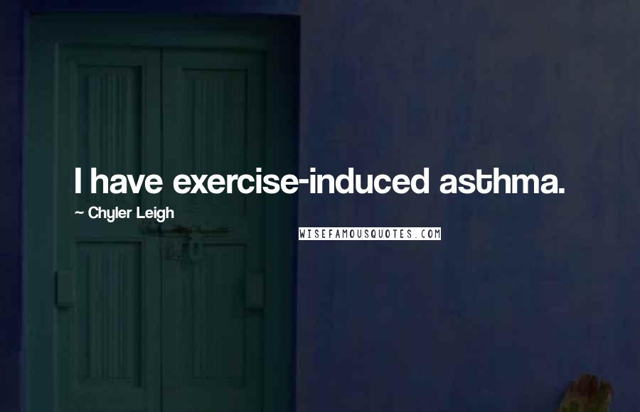 Chyler Leigh quotes: I have exercise-induced asthma.