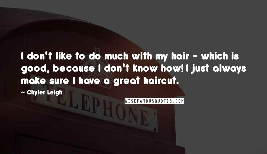 Chyler Leigh quotes: I don't like to do much with my hair - which is good, because I don't know how! I just always make sure I have a great haircut.
