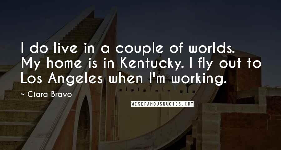 Ciara Bravo quotes: I do live in a couple of worlds. My home is in Kentucky. I fly out to Los Angeles when I'm working.