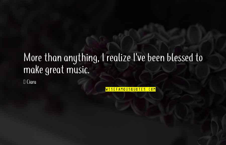 Ciara Music Quotes By Ciara: More than anything, I realize I've been blessed