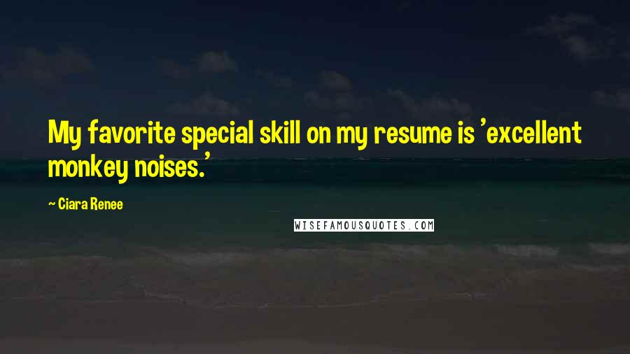 Ciara Renee quotes: My favorite special skill on my resume is 'excellent monkey noises.'
