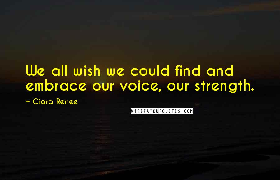 Ciara Renee quotes: We all wish we could find and embrace our voice, our strength.