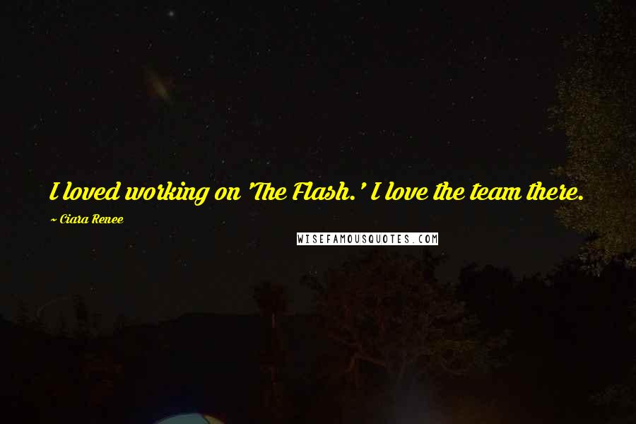 Ciara Renee quotes: I loved working on 'The Flash.' I love the team there.