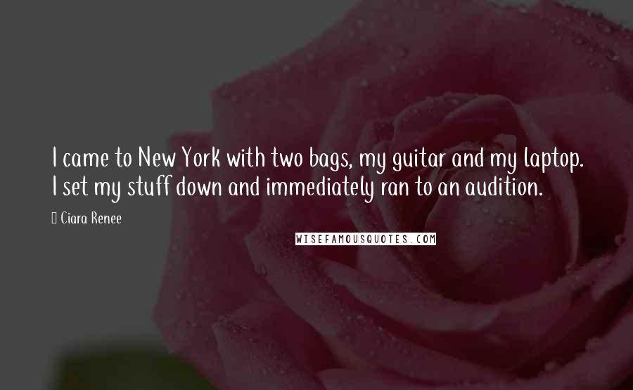 Ciara Renee quotes: I came to New York with two bags, my guitar and my laptop. I set my stuff down and immediately ran to an audition.