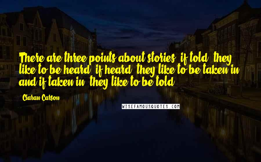 Ciaran Carson quotes: There are three points about stories: if told, they like to be heard; if heard, they like to be taken in; and if taken in, they like to be told.