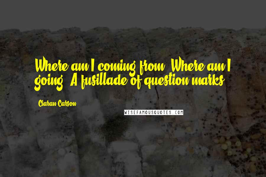 Ciaran Carson quotes: Where am I coming from? Where am I going? A fusillade of question marks.