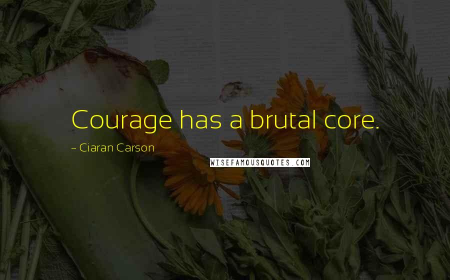 Ciaran Carson quotes: Courage has a brutal core.