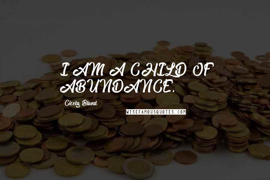 Cicely Bland quotes: I AM A CHILD OF ABUNDANCE.