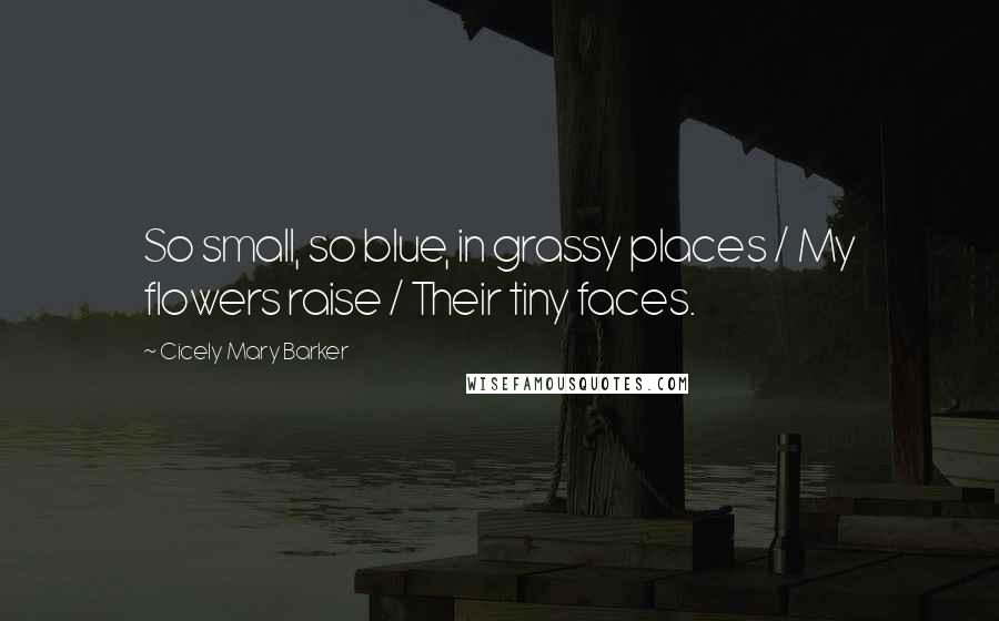 Cicely Mary Barker quotes: So small, so blue, in grassy places / My flowers raise / Their tiny faces.