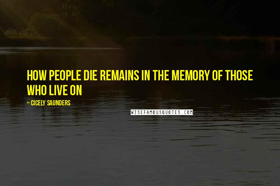 Cicely Saunders quotes: How people die remains in the memory of those who live on