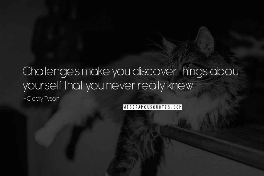 Cicely Tyson quotes: Challenges make you discover things about yourself that you never really knew.