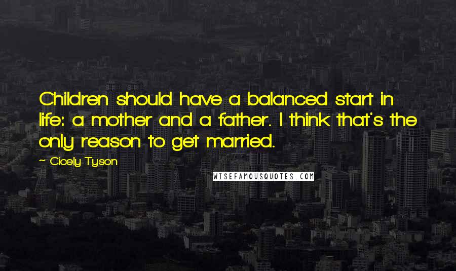 Cicely Tyson quotes: Children should have a balanced start in life: a mother and a father. I think that's the only reason to get married.