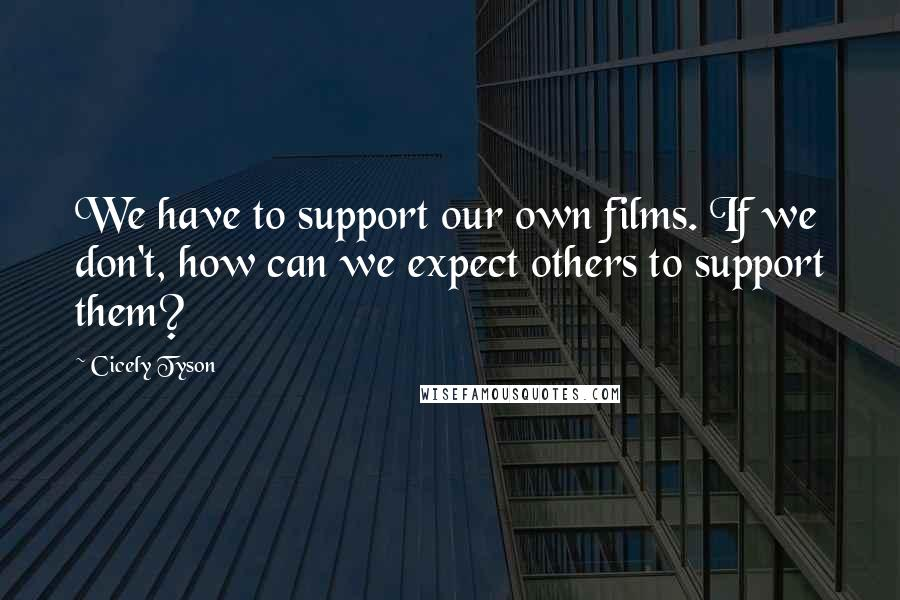 Cicely Tyson quotes: We have to support our own films. If we don't, how can we expect others to support them?