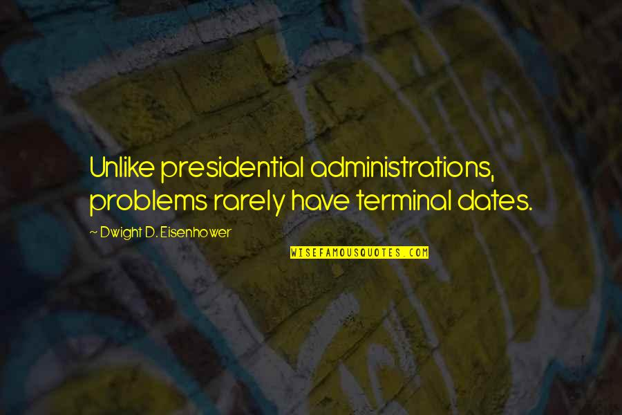 Ciclo Da Vida Quotes By Dwight D. Eisenhower: Unlike presidential administrations, problems rarely have terminal dates.