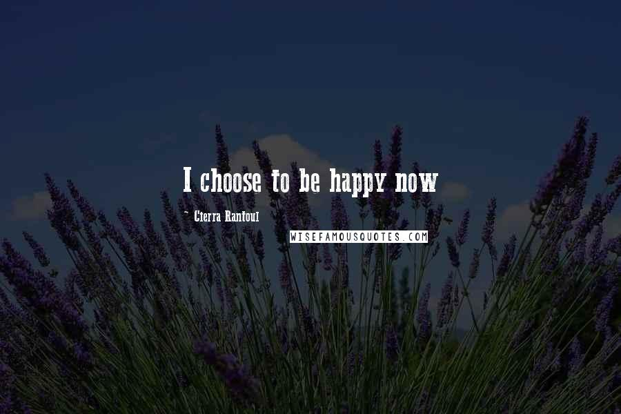 Cierra Rantoul quotes: I choose to be happy now