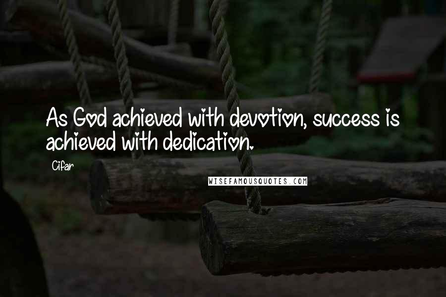 Cifar quotes: As God achieved with devotion, success is achieved with dedication.