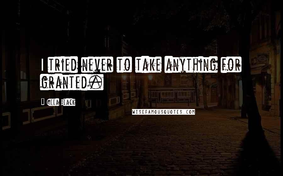 Cilla Black quotes: I tried never to take anything for granted.
