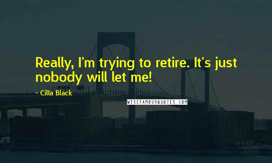Cilla Black quotes: Really, I'm trying to retire. It's just nobody will let me!