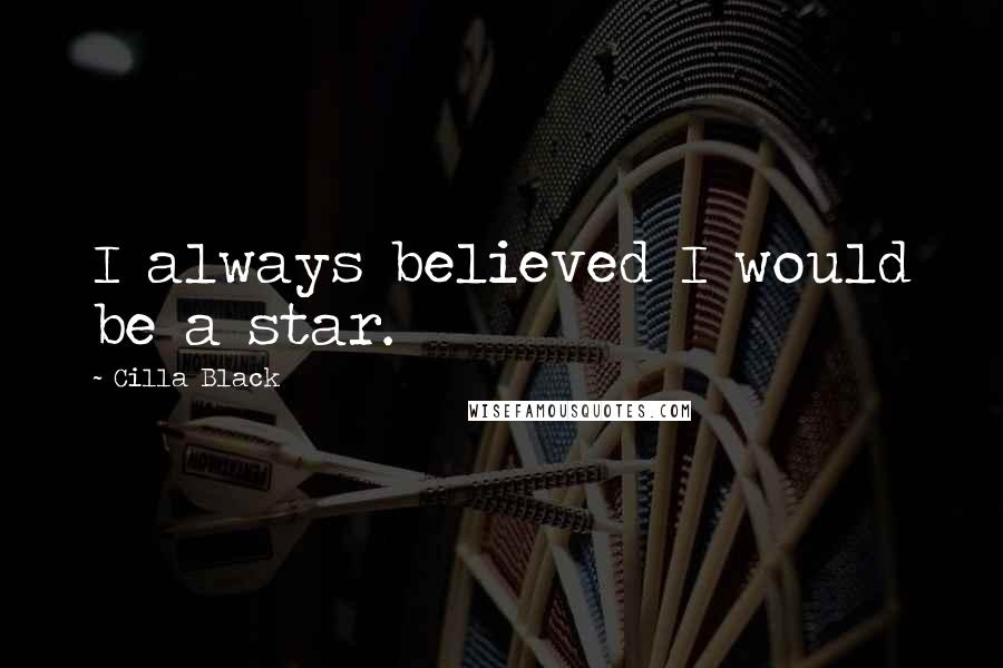 Cilla Black quotes: I always believed I would be a star.
