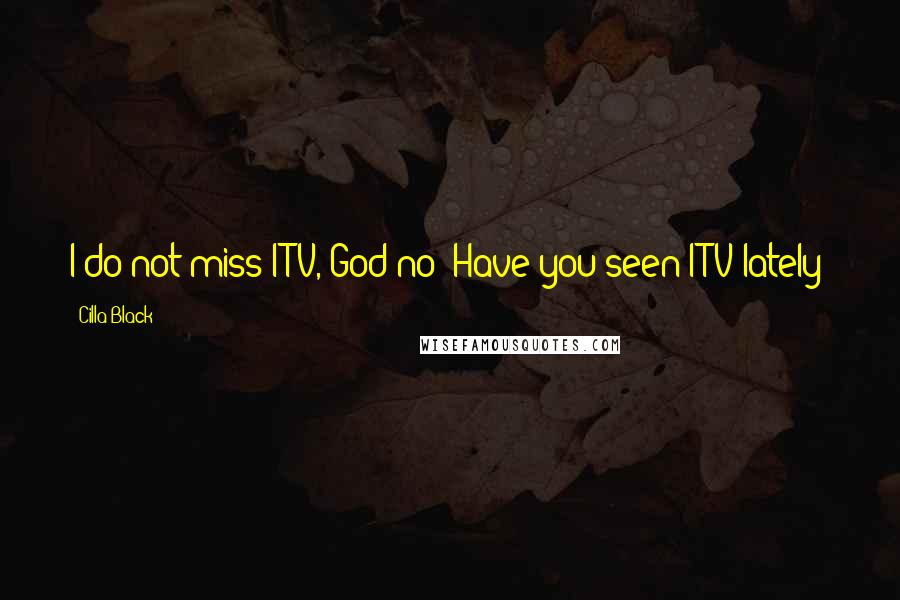 Cilla Black quotes: I do not miss ITV, God no! Have you seen ITV lately?