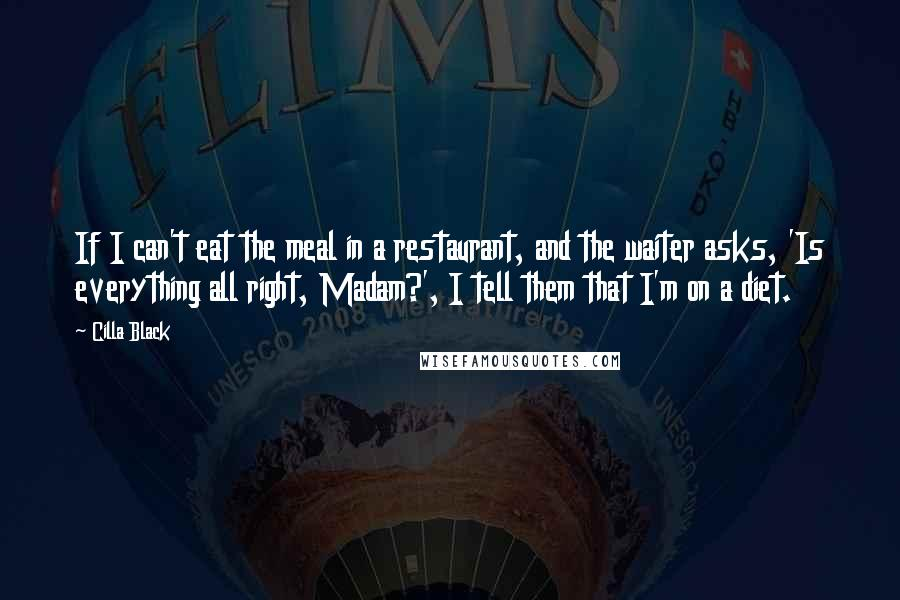 Cilla Black quotes: If I can't eat the meal in a restaurant, and the waiter asks, 'Is everything all right, Madam?', I tell them that I'm on a diet.