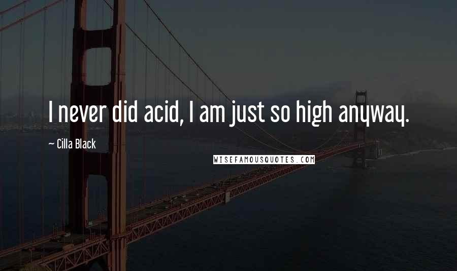 Cilla Black quotes: I never did acid, I am just so high anyway.