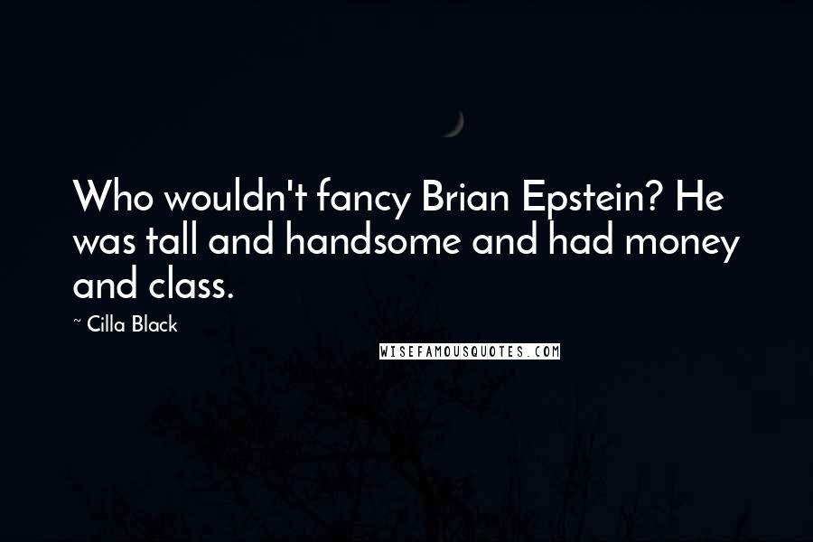Cilla Black quotes: Who wouldn't fancy Brian Epstein? He was tall and handsome and had money and class.