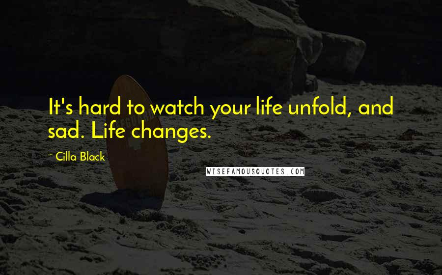 Cilla Black quotes: It's hard to watch your life unfold, and sad. Life changes.