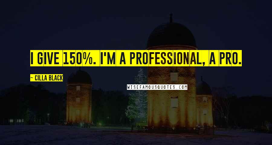 Cilla Black quotes: I give 150%. I'm a professional, a pro.