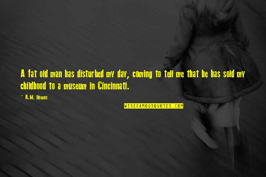 Cincinnati's Quotes By A.M. Homes: A fat old man has disturbed my day,