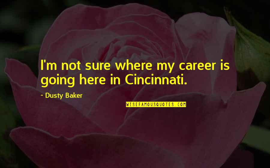 Cincinnati's Quotes By Dusty Baker: I'm not sure where my career is going
