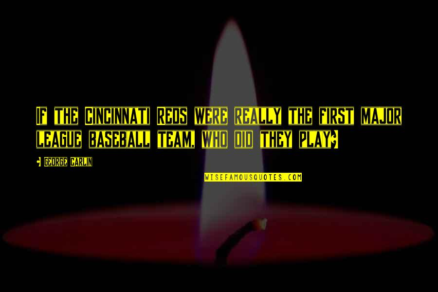 Cincinnati's Quotes By George Carlin: If the Cincinnati Reds were really the first