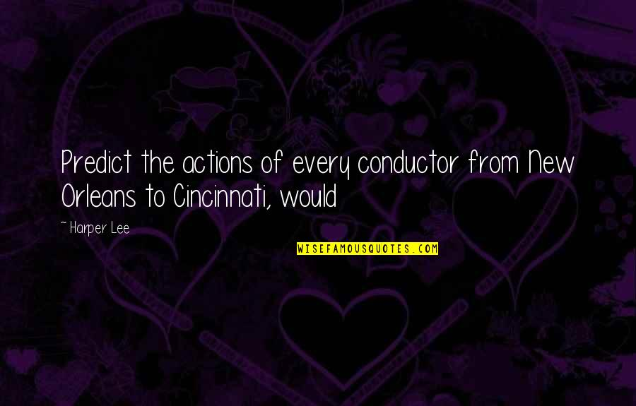Cincinnati's Quotes By Harper Lee: Predict the actions of every conductor from New