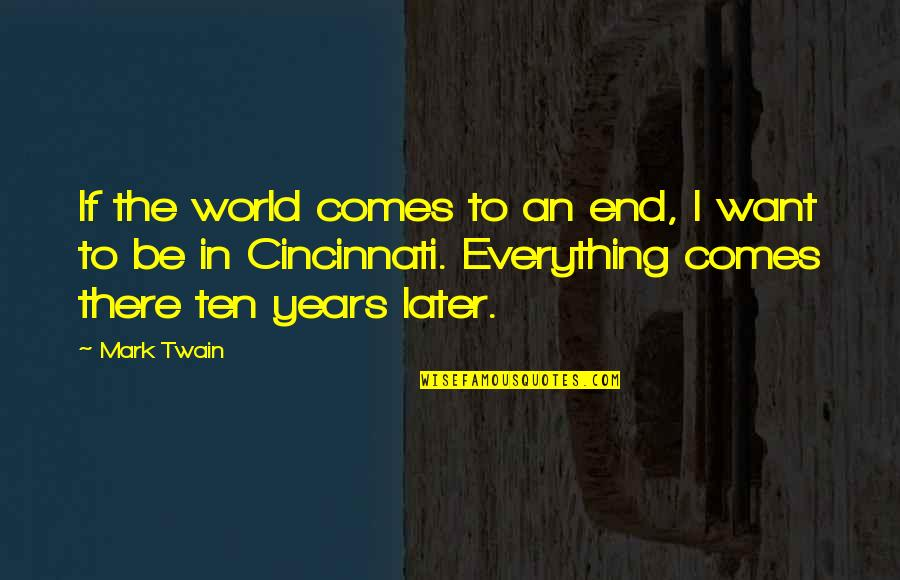 Cincinnati's Quotes By Mark Twain: If the world comes to an end, I