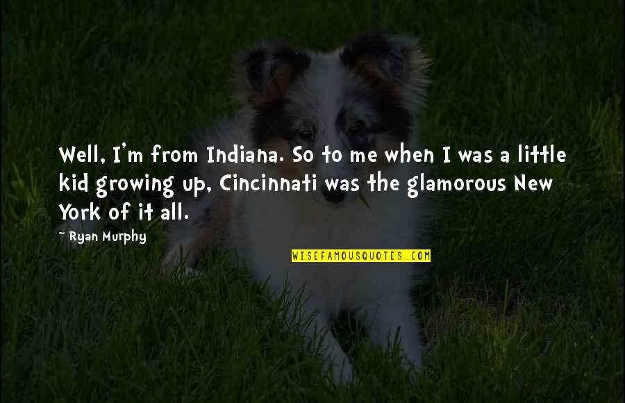 Cincinnati's Quotes By Ryan Murphy: Well, I'm from Indiana. So to me when