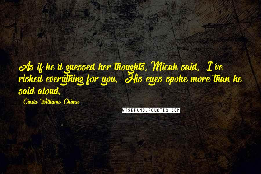 "Cinda Williams Chima quotes: As if he'd guessed her thoughts, Micah said, ""I've risked everything for you."" His eyes spoke more than he said aloud."