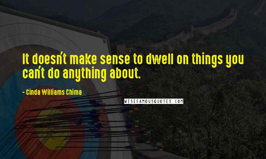 Cinda Williams Chima quotes: It doesn't make sense to dwell on things you can't do anything about.