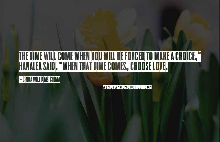 "Cinda Williams Chima quotes: The time will come when you will be forced to make a choice,"" Hanalea said. ""When that time comes, choose love."