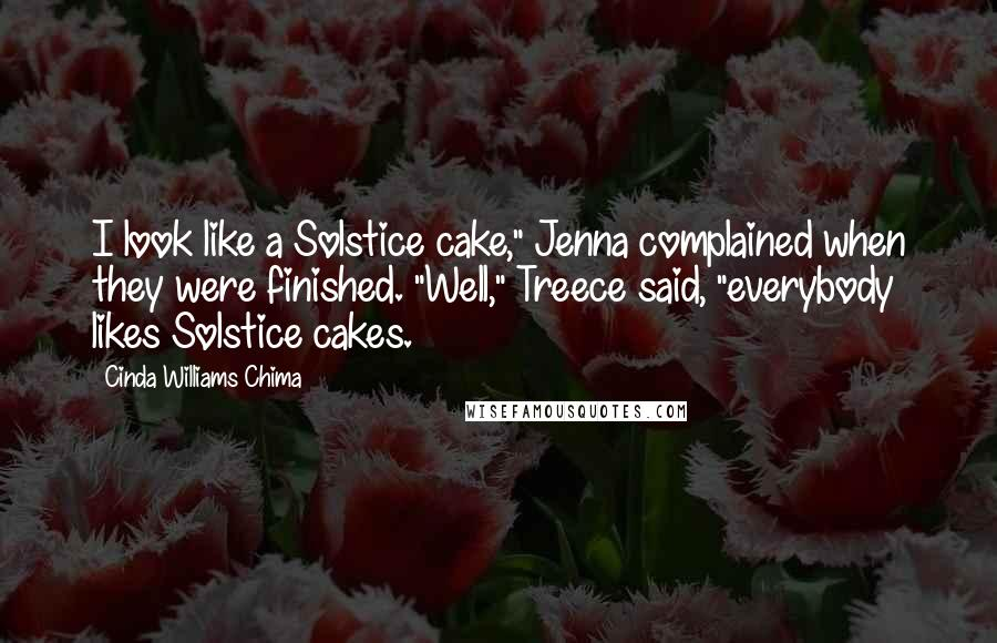 "Cinda Williams Chima quotes: I look like a Solstice cake,"" Jenna complained when they were finished. ""Well,"" Treece said, ""everybody likes Solstice cakes."
