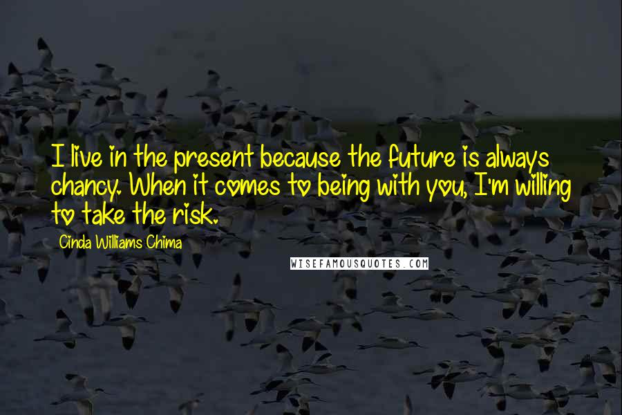 Cinda Williams Chima quotes: I live in the present because the future is always chancy. When it comes to being with you, I'm willing to take the risk.