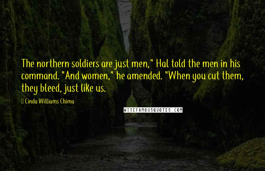 "Cinda Williams Chima quotes: The northern soldiers are just men,"" Hal told the men in his command. ""And women,"" he amended. ""When you cut them, they bleed, just like us."